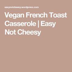 Vegan French Toast Casserole   Easy Not Cheesy