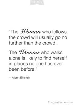 ♂ Graphic Quotes by Albert Einstein – The woman who follows the crowd will usually go no further than the crowd. The woman who walks alone is likely to find herself in places no one has ever been before.