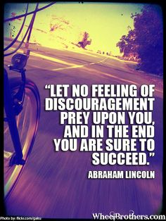 Let no feeling of discouragement prey upon you, and in the end you are sure to succeed- Abraham Lincoln #quote #cycling #inspiration