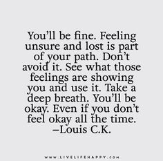 You'll be fine. Feeling unsure and lost is part of your path. Don't avoid it. See what those feelings are showing you and use it. Take a deep breath. You'll be okay. Even if you don't feel okay all the time. - Louis C.K.