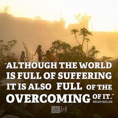 """Although the world is full of suffering it is also full of the overcoming of it."" -Helen Keller 