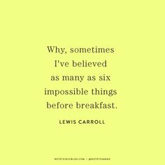 Why, sometimes I've believed as many as six impossible things before breakfast. -Lewis Carroll #quote