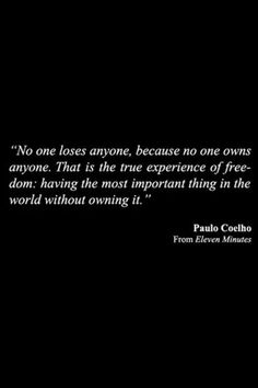 No one owns anyone Paulo Coelho Book Quotes, Words Quotes, Wise Words, Sayings, Paolo Coelho Quotes, Meaningful Quotes, Inspirational Quotes, Motivational, Look Body