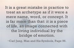 It is a great mistake in practice to treat an archetype as if it were a mere name, word, or concept. It is far more than that: it is a piece of life, an image connected with the living individual by the bridge of emotion. ~Carl Jung, Man and His Symbols, Page 96.