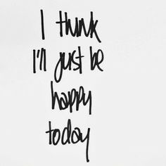 I think I'll just be happy today. #happiness #wisdom #affirmations