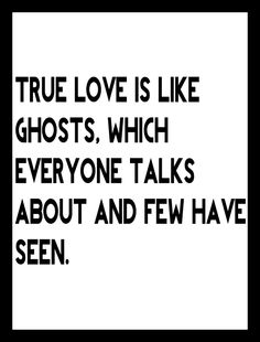 True love is like ghosts, which everyone talks about and few have seen. -Francois de La Rochefoucauld
