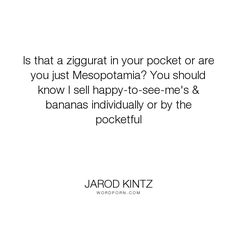 """Jarod Kintz - """"Is that a ziggurat in your pocket or are you just Mesopotamia? You should know I..."""". humor, happiness, happy, sales, salesman, sell, erection, bananas, pocket, banana, mesopotamia, ziggurat"""
