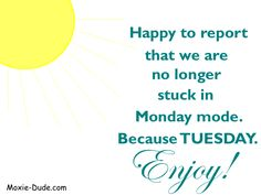 Happy to report that we are no longer stuck in Monday mode. Because TUESDAY. Enjoy!!!