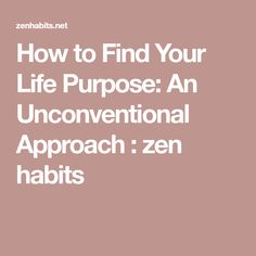 How to Find Your Life Purpose: An Unconventional Approach : zen habits