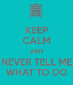 KEEP CALM AND NEVER TELL ME WHAT TO DO