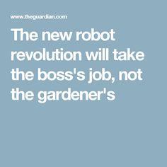 The new robot revolution will take the boss's job, not the gardener's