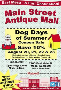 Clip and save August 20, 21, 22 & 23 **** Main Street Antique Mall 7260 E Main St (east of Power RD on MAIN STREET) Mesa Az 85207 **** Open 7 days a week 10:00AM-5:30PM **** Call for more information 480 924 1122 **** We Accept cash, debit, VISA, Mastercard, Discover or American Express