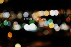 I'm not going to lie... no matter what, I will miss you...