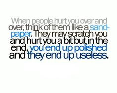 When people hurt you over and over, think of them like sandpaper. They may scratch you and hurt you a bit but in the end, you end up polished and they end up useless.