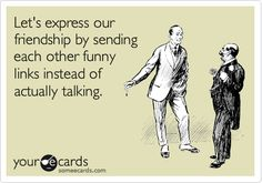 Let's express our friendship by sending each other funny links instead of actually talking.