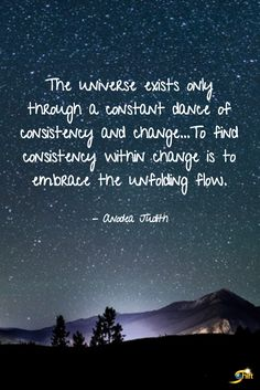 """""""The universe exists only through a constant dance of consistency and change...To find consistency within change is to embrace the unfolding flow."""" - Anodea Judith  http://theshiftnetwork.com/?utm_source=pinterest&utm_medium=social&utm_campaign=quote"""
