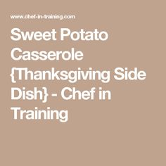 Sweet Potato Casserole {Thanksgiving Side Dish} - Chef in Training