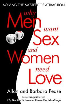 Why Men Want Sex and Women Need Love: Solving the Mystery of Attraction by Barbara Pease