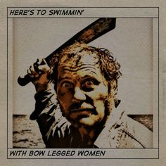 Robert Shaw from Jaws. Here's to swimmin' with bo legged women.
