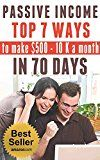 Free Kindle Book -   PASSIVE INCOME: TOP 7 WAYS to MAKE $500-$10K a MONTH in 70 DAYS (top passive income ideas,  best passive income streams explained,  smart income online, proven ways to earn extra income)
