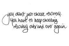 You have to keep choosing recovery over and over again amd even ifyou fall, you gotta get up, even if you doubt, you need to believe, because even if it looks impossoble, it is possible