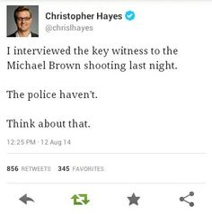 """I interviewed the key witness to the Michael Brown shooting last night.  The police haven't  Think about that.""  ~ Christopher Hayes."