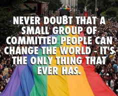 Never doubt that a small group of commited people can change the world.It's the only thing that ever has! Gay Rights Quotes, Equality Quotes, Pride Quotes, Lgbt Quotes, People Can Change, Who You Love, Graduation Quotes, Same Love, Lgbt Community