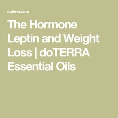 The Hormone Leptin and Weight Loss | doTERRA Essential Oils