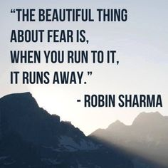 """on """"The beautiful thing about fear is, when you run to it, it runs away."""" (Robin Sharma)""""The beautiful thing about fear is, when you run to it, it runs away. Life Quotes Love, Daily Quotes, Wisdom Quotes, True Quotes, Words Quotes, Quotes To Live By, Motivational Quotes, Inspirational Quotes, No Fear Quotes"""