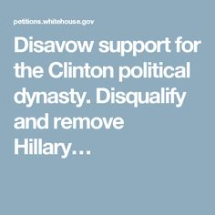 Disavow support for the Clinton political dynasty. Disqualify and remove Hillary…
