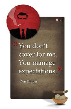 """""""You don't cover for me. You manage expectations."""" - Don Draper, Mad Men marketing quotes"""