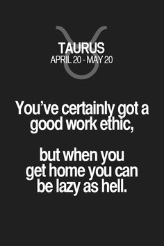 Totally me.You've certainly got a good work ethic, but when you get home you can be lazy as hell. Astrology Taurus, Zodiac Signs Taurus, My Zodiac Sign, Horoscope Capricorn, Capricorn Facts, Astrology Signs, Taurus Quotes, Zodiac Quotes, Zodiac Facts