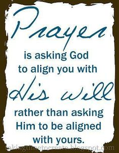 Prayer is asking God to align us with His will https://www.facebook.com/photo.php?fbid=10152015995461718