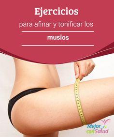 Ejercicios para afinar y tonificar los muslos Con estos simples ejercicios podrás moldear la parte superior de tus piernas y hasta le dirás adiós a la tan odiada celulitis.