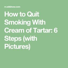How to Quit Smoking With Cream of Tartar: 6 Steps (with Pictures)