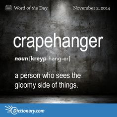 crapehanger     KREYP-hang-er   , noun;     1. a person who sees the gloomy side of things; pessimist. Also, crepehanger .