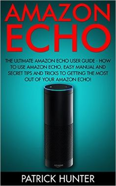 Amazon Echo: The Ultimate Amazon Echo User Guide - How To Use Amazon Echo, Easy Manual And Secret Tips And Tricks To Getting The Most Out Of Your Amazon Echo - www.theteelieblog.com Stop wasting hours of each day scrolling through apps on your smartphone, just to complete simple tasks. Try now using Amazon Echo and learn the features with this guide. #alexabooks