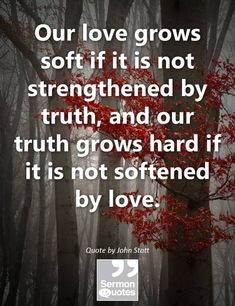 Our love grows soft if it is not strengthened by truth, and our truth grows hard if it is not softened by love. — John Stott