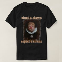 elect a clown. T-Shirt - tap, personalize, buy right now! Shirt Style, Your Style, Cool Designs, Shirt Designs, Cyber, Mall, Mens Tops, T Shirt, Stuff To Buy