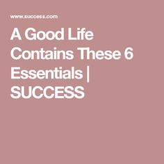 A Good Life Contains These 6 Essentials | SUCCESS