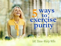 The Virtuous Life Series: 5 Ways to Exercise Purity - Time-Warp Wife | Time-Warp Wife