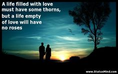 A life filled with love must have some thorns, but a life empty of love will have no roses