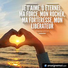 Psaumes 18:2-3 « Je t'aime, ô Eternel, ma force, mon rocher, ma forteresse, mon libérateur »