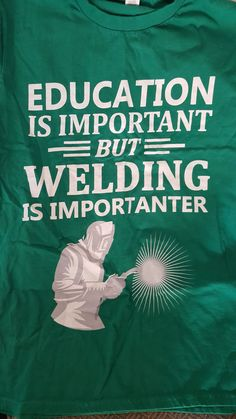 Education is important, but welding is importanter.