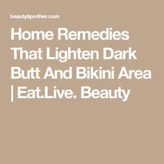 Home Remedies That Lighten Dark Butt And Bikini Area   Eat.Live. Beauty