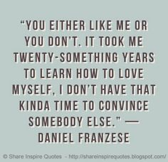 You either like me or you don't. It took me twenty something years to learn how to love myself, I don't have that kinda time to convince somebody else. ~Daniel Franzese