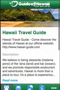 The Hawaii Travel Guide app allows travelers to learn about the best sights, beaches, activities, accommodations and hiking trails on the islands of Hawaii. Additionally users will find travel tips, pictures, videos, maps, and expert advice at the click of a button.<p>Hawaii Travel Guide is also fully integrated with our social media channels like Facebook, Twitter, and YouTube so that sharing with family and friends is both simple and fun.<p>App users can also submit their own photographs…