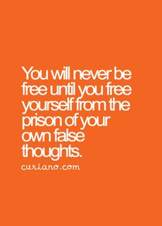 You will never be free until you free yourself from the prison of your own false thoughts.