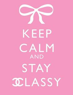 Keep calm and stay classy.