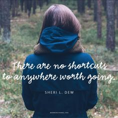 There are no shortcuts to anywhere worth going. -Sheri L. Dew